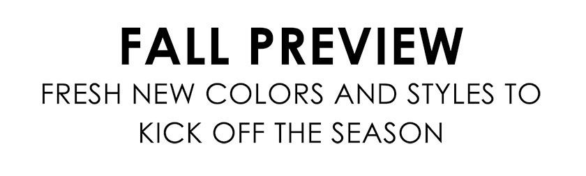 Fall Preview. Fresh new colors and styles to kick off the season.